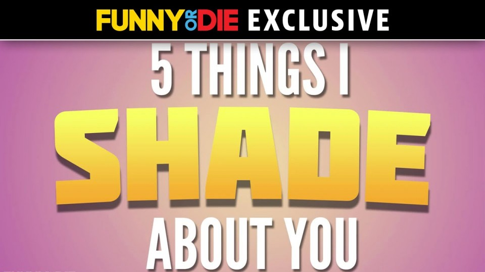 5 Things I Shade About You